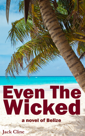 Even The Wicked: A Novel of Belize  by  Jack Cline