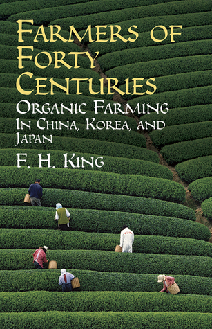 Farmers of Forty Centuries or Permanent Agriculture in China, Korea and Japan Franklin Hiram King