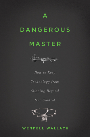 A Dangerous Master: How to Keep Technology from Slipping Beyond Our Control  by  Wendell Wallach
