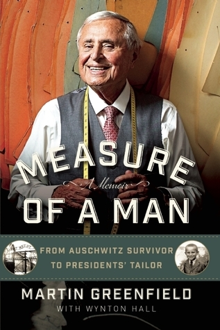 Measure of a Man: From Auschwitz Survivor to Presidents Tailor  by  Martin Greenfield