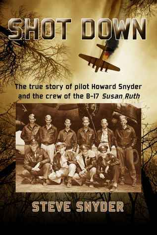 Shot Down: The true story of pilot Howard Snyder and the crew of the B-17 Susan Ruth Steve Snyder
