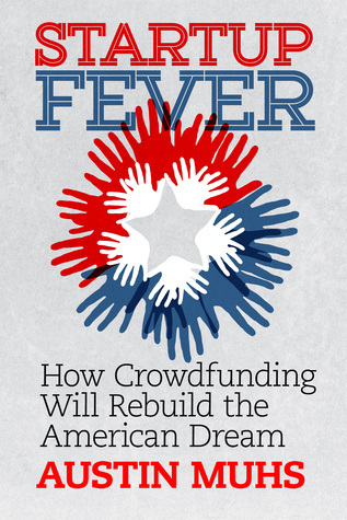 Startup Fever, How Crowdfunding Will Rebuild the American Dream  by  Austin Muhs