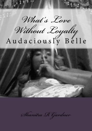 What Is Love Without Loyalty  (Audaciously Belle, #1) Shanitra R. Gardner
