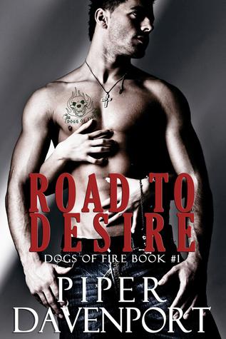 Road to Desire (Dogs of Fire MC, #1) Piper Davenport