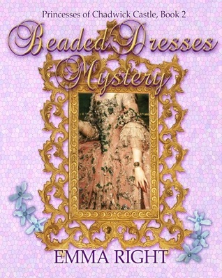 Beaded Dresses Mystery: Princesses of Chadwick Castle Adventure, (Book 2) Emma Right