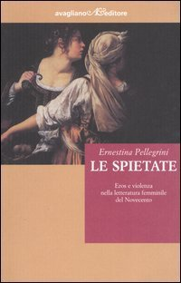 Le spietate. Eros e violenza nella letteratura femminile del Novecento Ernestina Pellegrini