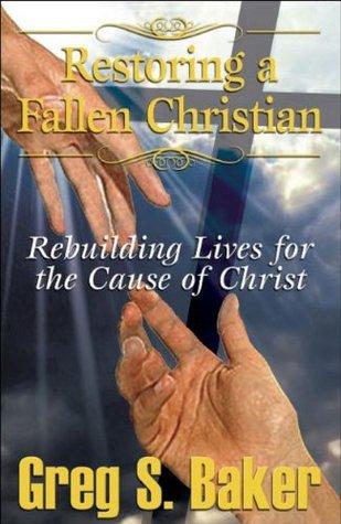 Restoring a Fallen Christian Rebuilding Lives for the Cause of Christ Greg S. Baker