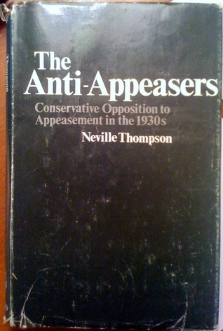 The Anti-Appeasers: Conservative Opposition to Appeasement in the 1930s  by  Neville Thompson