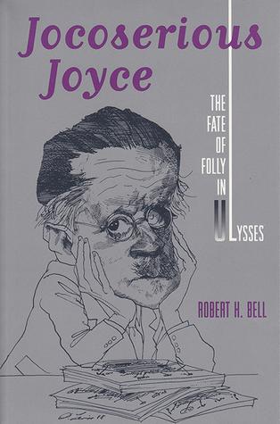 Jocoserious Joyce: The Fate of Folly in Ulysses  by  Robert Huntley Bell