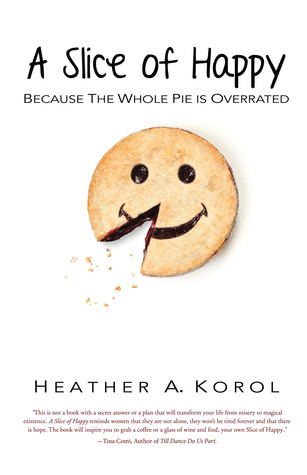 A Slice of Happy: Because the Whole Pie is Overrated Heather A. Korol