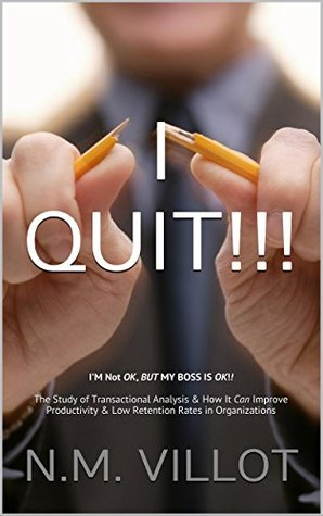 I QUIT!!!: IM Not OK, BUT MY BOSS IS OK!! The Study of Transactional Analysis & How It Can Improve Productivity & Low Retention Rates in Organizations  by  N.M. Villot