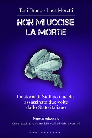 Non mi uccise la morte. La storia di Stefano Cucchi, assassinato due volte dallo Stato italiano  by  Luca Moretti