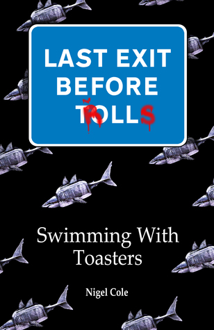 Last Exit Before Trolls Book 1 Swimming With Toasters  by  Nigel Cole
