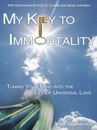 My Key to Immortality: Tuning Your Mind Into the Life of Universal Love Vira Burmenko