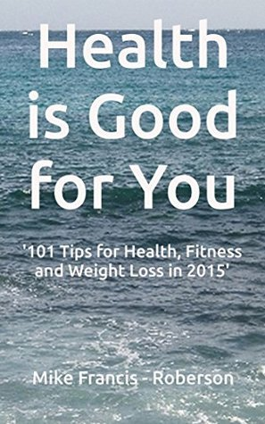 Health is Good For You: 101 Tips for Health, Fitness and Weight Loss in 2015  by  Mike Francis-Roberson