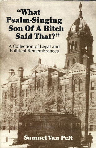 What Psalm-Singing Son Of A Bitch Said That?: A Collection of Legal and Political Remembrances Samuel Van Pelt