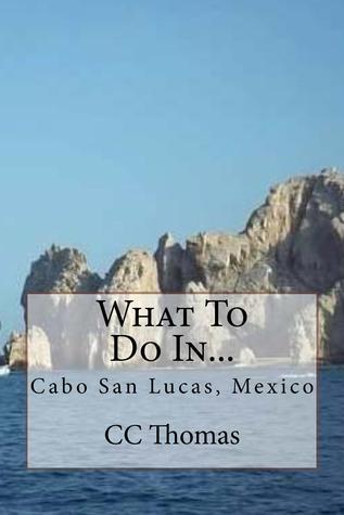 What To Do In Cabo San Lucas, Baja California Sur, Mexico (Volume 3)  by  C.C. Thomas