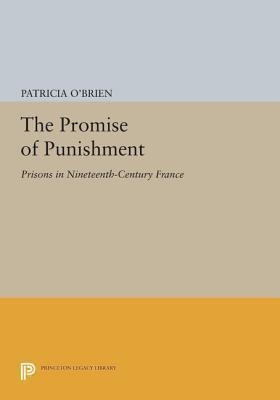 The Promise of Punishment: Prisons in Nineteenth-Century France: Prisons in Nineteenth-Century France Patricia OBrien