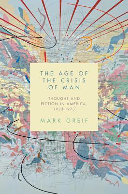 The Age of the Crisis of Man: Thought and Fiction in America, 1933-1973  by  Mark Greif