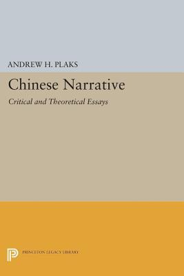 Chinese Narrative: Critical and Theoretical Essays: Critical and Theoretical Essays Andrew H. Plaks