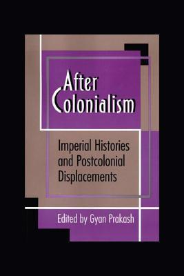 After Colonialism: Imperial Histories and Postcolonial Displacements: Imperial Histories and Postcolonial Displacements Gyan Prakash