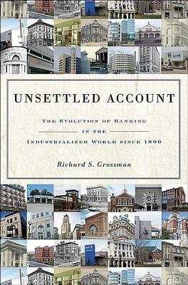 Unsettled Account: The Evolution of Banking in the Industrialized World Since 1800: The Evolution of Banking in the Industrialized World Since 1800  by  Richard S. Grossman