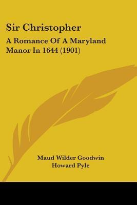 Sir Christopher: A Romance of a Maryland Manor in 1644 (1901) Maud Wilder Goodwin