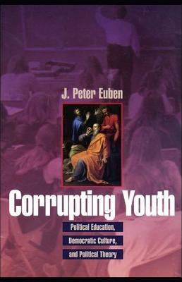 Corrupting Youth: Political Education, Democratic Culture, and Political Theory  by  J Peter Euben