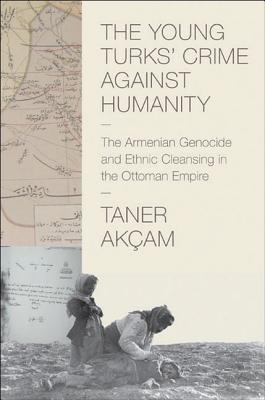 The Young Turks Crime Against Humanity: The Armenian Genocide and Ethnic Cleansing in the Ottoman Empire: The Armenian Genocide and Ethnic Cleansing in the Ottoman Empire  by  Taner Akçam