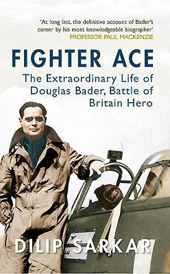 Fighter Ace: The Extraordinary Life of Douglas Bader, Battle of Britain Hero Dilip Sarkar