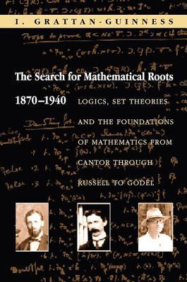 The Search for Mathematical Roots, 1870-1940: Logics, Set Theories and the Foundations of Mathematics from Cantor Through Russell to Godel  by  Ivor Grattan-Guinness