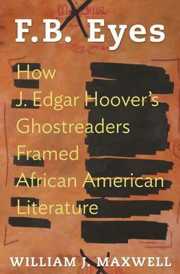 F.B. Eyes: How J. Edgar Hoovers Ghostreaders Framed African American Literature William J. Maxwell