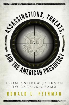 Assassinations, Threats, and the American Presidency: From Andrew Jackson to Barack Obama  by  Ronald L Feinman