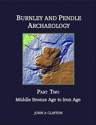 Burnley and Pendle Archaeology - Part Two: Early Bronze Age to Iron Age John A. Clayton