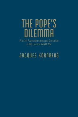 The Popes Dilemma: Pius XII Faces Atrocities and Genocide in the Second World War  by  Jacques Kornberg