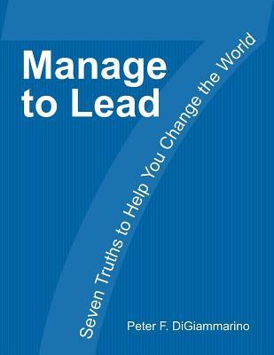 Manage to Lead: Seven Truths to Help You Change the World MR Peter F Digiammarino