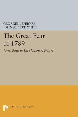 The Great Fear of 1789: Rural Panic in Revolutionary France: Rural Panic in Revolutionary France Georges Lefebvre