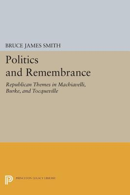 Politics and Remembrance: Republican Themes in Machiavelli, Burke, and Tocqueville  by  Bruce James Smith