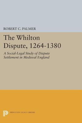 The Whilton Dispute, 1264-1380: A Social-Legal Study of Dispute Settlement in Medieval England: A Social-Legal Study of Dispute Settlement in Medieval England Robert C. Palmer