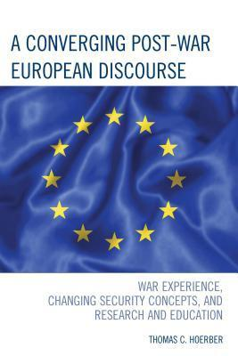 A Converging Post-War European Discourse: War Experience, Changing Security Concepts, and Research and Education  by  Thomas C. Hoerber