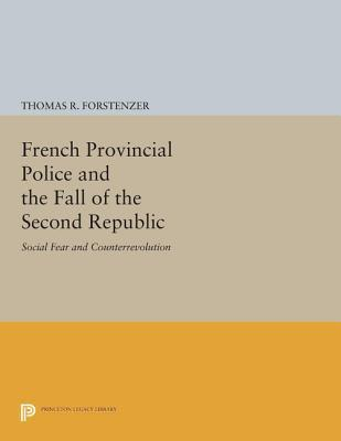 French Provincial Police and the Fall of the Second Republic: Social Fear and Counterrevolution  by  Thomas R. Forstenzer