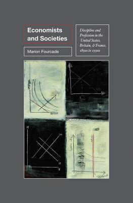 Economists and Societies: Discipline and Profession in the United States, Britain, and France, 1890s to 1990s: Discipline and Profession in the United States, Britain, and France, 1890s to 1990s  by  Marion Fourcade