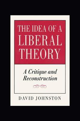 The Idea of a Liberal Theory: A Critique and Reconstruction  by  David Johnston