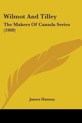 Wilmot and Tilley: The Makers of Canada Series James   Hannay