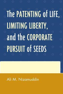 The Patenting of Life, Limiting Liberty, and the Corporate Pursuit of Seeds  by  Ali M Nizamuddin