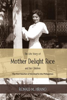 The Life Story of Mother Delight Rice and Her Children: The First Teacher of the Deaf in the Philippines Ronald M Hirano