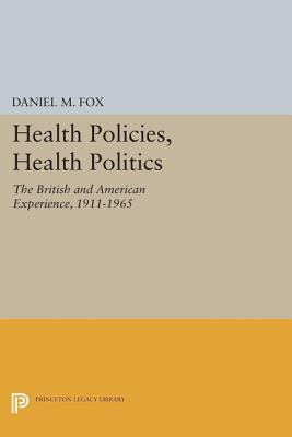 Health Policies, Health Politics: The British and American Experience, 1911-1965: The British and American Experience, 1911-1965 Daniel M. Fox