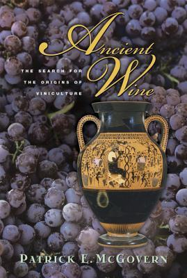 Ancient Wine: The Search for the Origins of Viniculture Patrick E McGovern