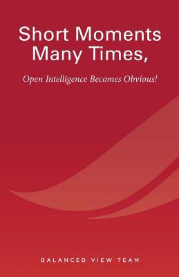 Short Moments Many Times, Open Intelligence Becomes Obvious!: The Most Powerful and Easy Way to Live Balanced View Team