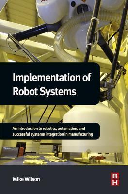 Implementation of Robot Systems: An Introduction to Robotics, Automation and Successful Systems Integration in Manufacturing Mike Wilson